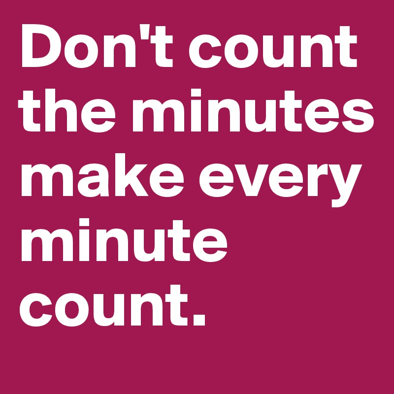 Don-t-count-the-minutes-make-every-minute-count